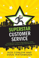 Superstar Customer Service : A 31-Day Plan to Improve Client Relations, Lock in New Customers, and Keep the Best Ones Coming Back for More - Rick Conlow