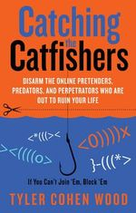 Catching the Catfishers : Disarm the Online Pretenders, Predators and Perpetrators Who Are Out To Ruin Your Life - Tyler Cohen Wood