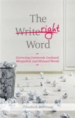 The Right Word : Correcting Commonly Confused, Misspelled, and Misused Words - Elizabeth Morrison