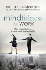 Mindfulness at Work : How to Avoid Stress, Achieve More, and Enjoy Life! - Dr Stephen McKenzie