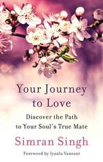 Your Journey to Love : Discover the Path to Your Soul's True Mate - Simran Singh