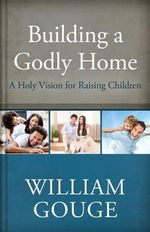 Building a Godly Home, Volume 3 : A Holy Vision for Raising Children - William Gouge
