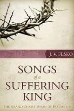 Songs of a Suffering King : The Grand Christ Hymn of Psalms 1-8 - J V Fesko