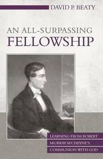 An All-Surpassing Fellowship : Learning from Robert Murray M'Cheyne's Communion with God - David P Beaty