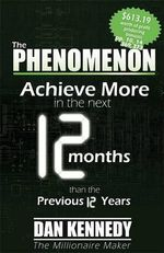 The Phenomenon : Achieve More in the Next 12 Months Than the Previous 12 Years - Dan S Kennedy
