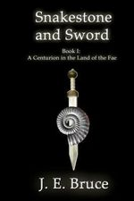Snakestone and Sword : A Centurion in the Land of the Fae - J E Bruce