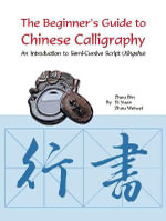Beginner's Guide to Chinese Calligraphy Semi-Cursive Script : An Introduction to Semi-Cursive Script (Xingshu) - Zhou Bin