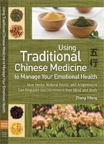 Traditional Chinese Medicine to Manage Your Emotional Health : How Herbs, Natural Foods, and Acupressure Can Regulate and Harmonize Your Mind and Body - Zhang Yifang