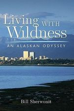 Living with Wildness : An Alaskan Odyssey - Bill Sherwonit