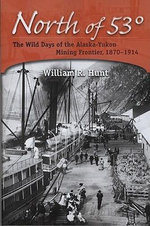 North of 53 Degrees : The Wild Days of the Alaska-Yukon Mining Frontier, 1870-1914 - William R. Hunt