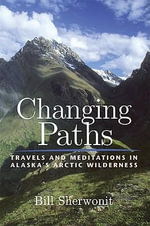Changing Paths in Alaska's Arctic Wilderness : Travels and Meditations in Alaska's Arctic Wilderness - Bill Sherwonit
