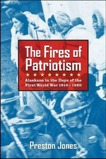 The Fires of Patriotism : Alaskans in the Days of the First World War 1910-1920 - Preston Jones