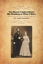 You Haven't Asked About My Wedding or What I Wore : Poems of Courtship on the American Frontier - Jana Harris