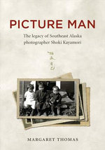 Picture Man : The Legacy of Southeast Alaska Photographer Shoki Kayamori - Margaret Thomas