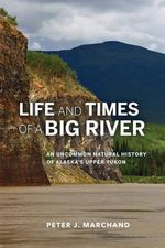 Life and Times of a Big River : An Uncommon Natural History of Alaska's Upper Yukon - Peter J. Marchand