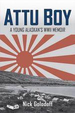 Attu Boy : A Young Alaskan's WWII Memoir - Nick Golodoff