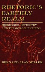 Rhetoric's Earthly Realm : Heidegger, Sophistry, and the Gorgian Kairos - Bernard Alan Miller