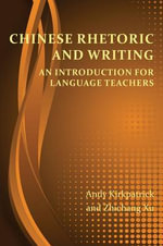 Chinese Rhetoric and Writing : An Introduction for Language Teachers - Andy Kirkpatrick