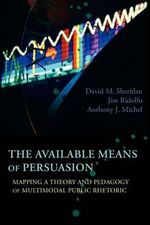 The Available Means of Persuasion : Mapping a Theory and Pedagogy of Multimodal Public Rhetoric - David M. Sheridan