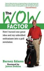 The Wow Factor : How I Turned One Great Idea and My Unbridled Enthusiasm Into a Golf Revolution - Barney Adams