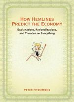 How Hemlines Predict the Economy : Explanations, Rationalizations, and Theories on Everything (Little Theories of Life) - Peter Fitzsimons