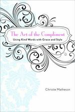 The Art of the Compliment : Using Kind Words with Grace and Style - Christie Matheson