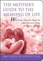 The Mother's Guide to the Meaning of Life : What Being a Mom Has Taught Me about Resiliency, Guilt, Acceptance, and Love - Amy Krouse Rosenthal