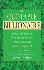 The Quotable Billionaire : Advice and Reflections from and for the Real, Former, Almost, and Wanna-Be Super-Rich . . . and Others - Steven D Price