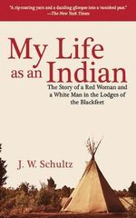 My Life as an Indian : The Story of a Red Woman and a White Man in the Lodges of the Blackfeet - J W Schultz