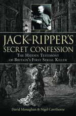 Jack the Ripper's Secret Confession : The Hidden Testimony of Britain's First Serial Killer - David Monaghan