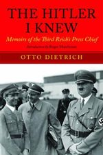 The Hitler I Knew : Memoirs of the Third Reich's Press Chief - Otto Dietrich