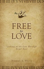 Free to Love : Looking at the Law Through Jesus' Eyes - Timothy E White