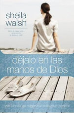 Dejalo en las Manos de Dios : Vive Libre de las Cargas Que Toda Mujer Conoce - Sheila Walsh