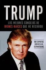 Trump : Los Mejores Consejos de Bienes Raices Que He Recibido: 100 Expertos Comparten Sus Estrategias - Donald J Trump
