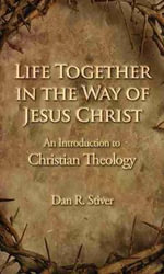 Life Together in the Way of Jesus Christ : An Introduction to Christian Theology - Dan R. Stiver
