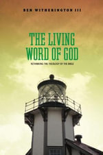 Living Word of God : Rethinking the Theology of the Bible - Ben, III Witherington