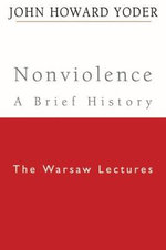 Nonviolence - A Brief History : The Warsaw Lectures - John Howard Yoder