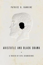 Aristotle and Black Drama : A Theater of Civil Disobedience - Patrice D Rankine