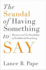 The Scandal of Having Something to Say : Ricoeur & the Possibility of Postliberal Preaching - Lance B. Pape