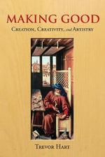 Making Good : Creation, Creativity, and Artistry - Trevor Hart