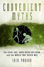 Convenient Myths : The Axial Age, Dark Green Religion & the World That Never Was - Iain W. Provan