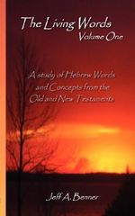 The Living Words: v. 1 : A Study of Hebrew Words and Concepts from the Old and New Testaments - Jeff A. Benner