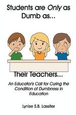 Students are Only as Dumb as Their Teachers : An Educator's Call for Curing the Condition of Dumbness in Education - Lynise S.B. Lassiter
