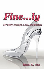 Fine...ly : My Story of Hope, Love, and Destiny - Randi G. Fine