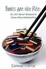 Books Are Like Rice : Or, All I Never Wanted to Know about Bookselling - Connie Pierce