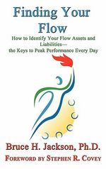 Finding Your Flow - How to Identify Your Flow Assets and Liabilities - the Keys to Peak Performance Every Day : How to Identify Your Flow Assets and Liabilities; The Keys to Peak Performance Every Day - Bruce H. Jackson