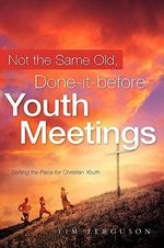 Not the Same Old, Done-It-Before Youth Meetings - Tim Ferguson