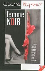 Femme Noir : A Story Of Hot Babes, Tough Girls, And Murder - Clara Nipper