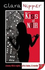 Kiss of Noir : Steamy Nola Nights, Sultry Babes, And Murder - Clara Nipper