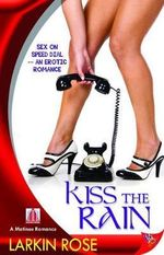 Kiss the Rain : Sex On Speed Dial - An Erotic Romance - Larkin Rose